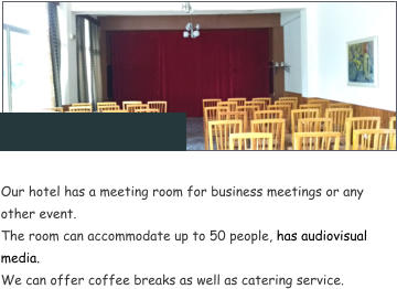 Our hotel has a meeting room for business meetings or any other event.  The room can accommodate up to 50 people, has audiovisual media. We can offer coffee breaks as well as catering service.